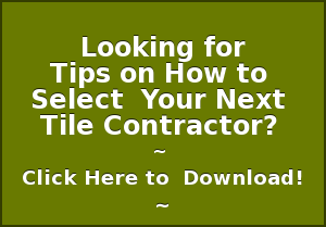 Looking for Tips on How to  Select  Your Next   Tile Contractor?   ~  Click Here to  Download! ~